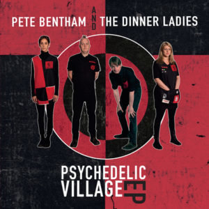 Pete Bentham & The Dinner Ladies announce 'Psychedelic Village' EP & launch gig…